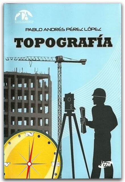 Topografía – Pablo Andrés Pérez López - Instituto Tecnológico Metropolitano (ITM)    http://www.librosyeditores.com/tiendalemoine/ingenieria-civil/2332-topografia.html    Editores y distribuidores.