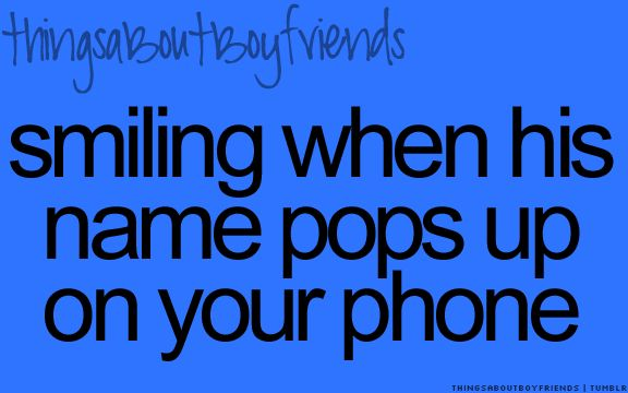 Smiling when his name pops up on your phone... <3 Things About Boyfriends...my husband is my boyfriend hehr