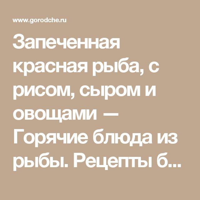Запеченная красная рыба, с рисом, сыром и овощами — Горячие блюда из рыбы. Рецепты блюд, рецепты коктейлей — gorodche.ru