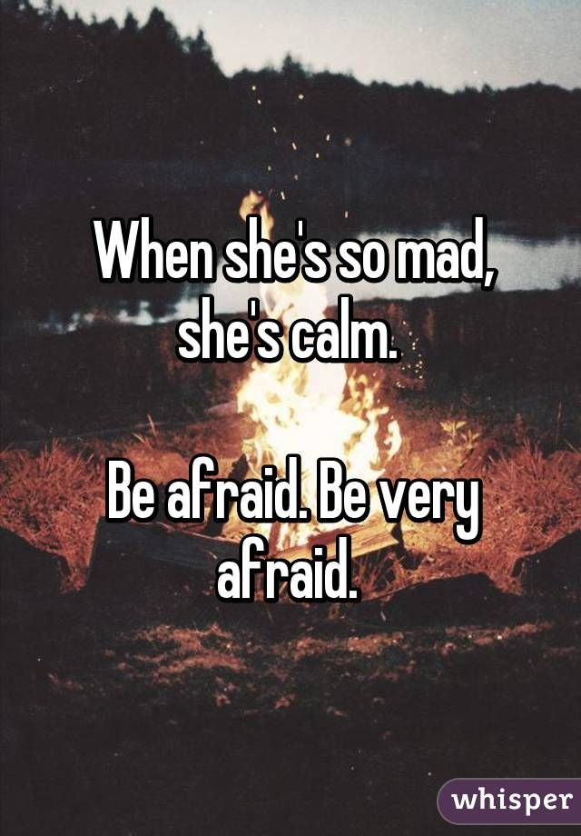 """When she's so mad, she's calm. Be afraid. Be very afraid."""