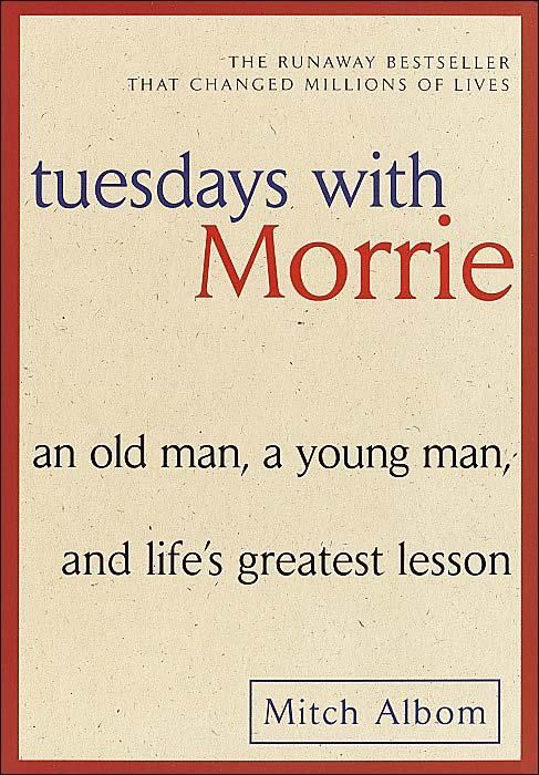tuesdays with morrie by mitch albom; taught me how to think about things differently