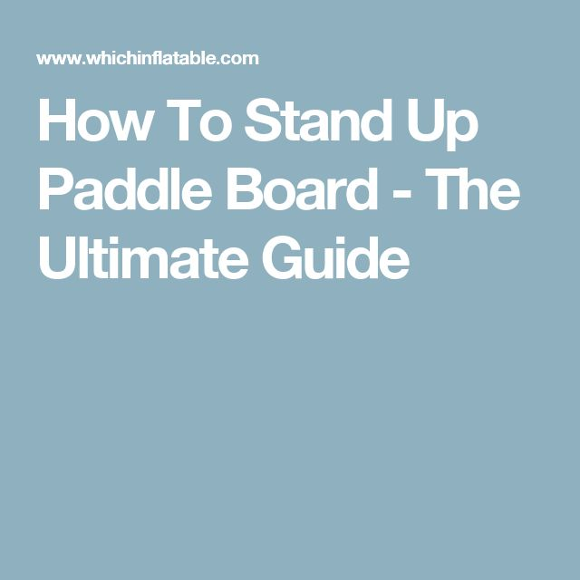 How To Stand Up Paddle Board - The Ultimate Guide