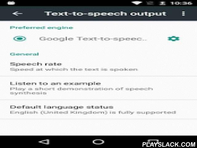 Google Text-to-speech  Android App - playslack.com ,  Met Google Tekst-naar-spraak kunnen apps de tekst op je scherm voorlezen. De functie kan bijvoorbeeld worden gebruikt door: • Google Play Boeken om je favoriete boek voor te lezen (met de functie 'Voorlezen') • Google Translate om vertalingen voor te lezen zodat je kunt horen hoe een woord wordt uitgesproken • TalkBack en toegankelijksheidsapps voor gesproken feedback op je apparaat • … en veel andere apps in de Play Store Als je Google…