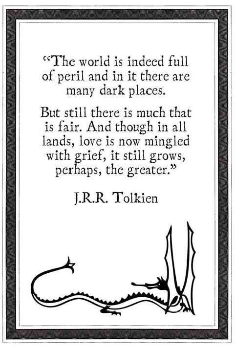 """""""The world is indeed full of peril and in it there are many dark places. But still there is much that is fair. And though in all lands, love is now mingled with grief, it still grows, perhaps, the greater."""" --J.R.R. Tolkien"""