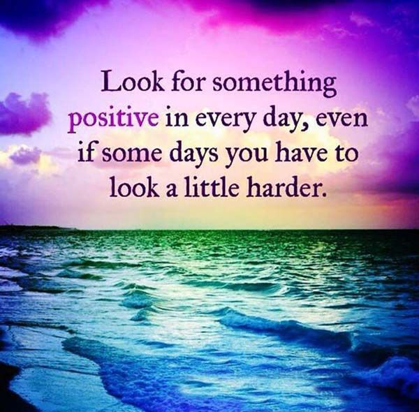 Look for something positive in every day even if some days you have to look a little harder <3
