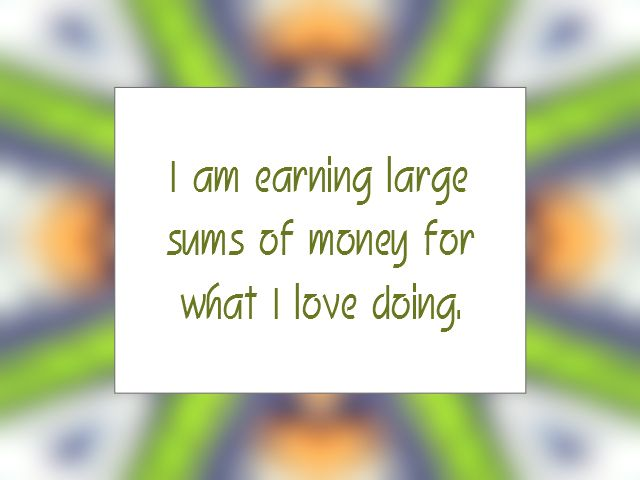 """Daily Affirmation for August 10, 2015 #affirmation #inspiration - """"I am earning large sums of money for what I love doing."""""""