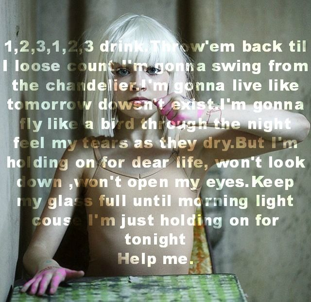 Loooove this song. The lyrics are crazy.   Sia - Chandelier
