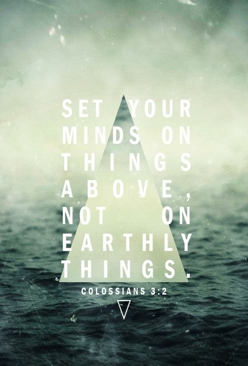 colossians 3:2. Set your mind on things above.