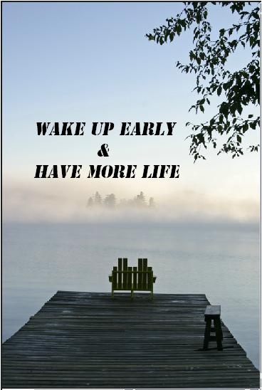 So true, have more life....I love being up early to start my day by watching the beautiful sunrise, especially over water