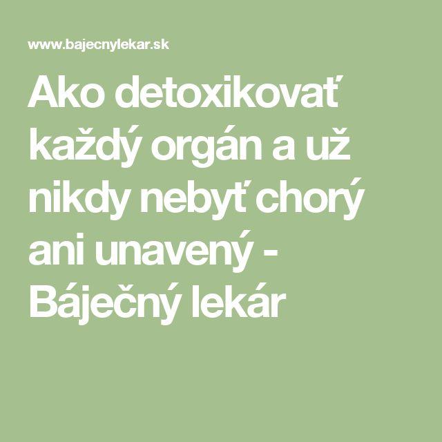 Ako detoxikovať každý orgán a už nikdy nebyť chorý ani unavený - Báječný lekár