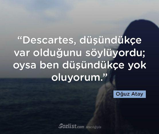 Descartes, düşündükçe var olduğunu söylüyordu; oysa ben düşündükçe yok oluyorum.   - Oğuz Atay   #sözler #anlamlısözler #güzelsözler #manalısözler #özlüsözler #alıntı #alıntılar #alıntıdır #alıntısözler #şiir #edebiyat
