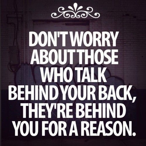 so true those people that talk behind your back are just jealous of what you capable of, never listen to what they say they just want to pull you down.