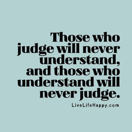 """Those who judge will never understand, and those who understand will never judge."" livelifehappy.com"