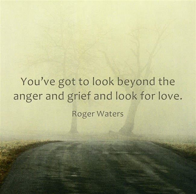 Look beyond the anger and grief.... Pink Floyd.