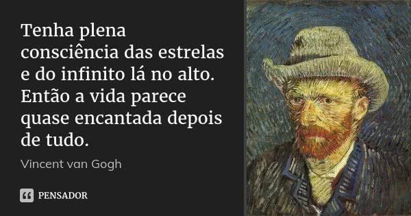 Tenha plena consciência das estrelas e do infinito lá no alto. Então a vida parece quase encantada depois de tudo. — Vincent van Gogh