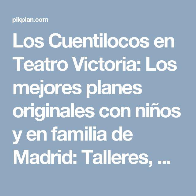 Los Cuentilocos en Teatro Victoria: Los mejores planes originales con niños y en familia de Madrid: Talleres, Deporte, Teatro, Manualidades y mucho más