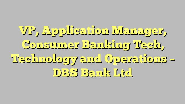 VP, Application Manager, Consumer Banking Tech, Technology and Operations - DBS Bank Ltd