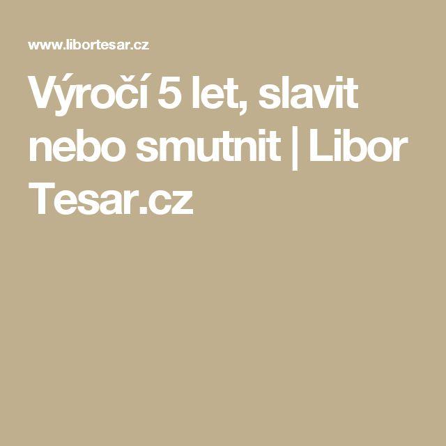 Výročí 5 let, slavit nebo smutnit   Libor Tesar.cz