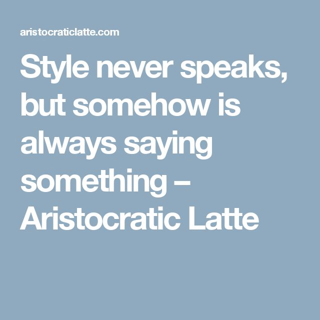 Style never speaks, but somehow is always saying something – Aristocratic Latte
