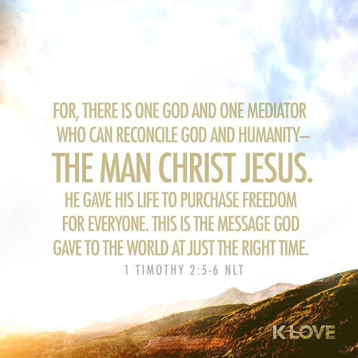 K-LOVE's Encouraging Word. For, There is one God and one Mediator who can reconcile God and humanity-the man Christ Jesus. He gave his life to purchase freedom for everyone. This is the message God gave to the world at just the right time. 1 Timothy 2:5-6 NLT