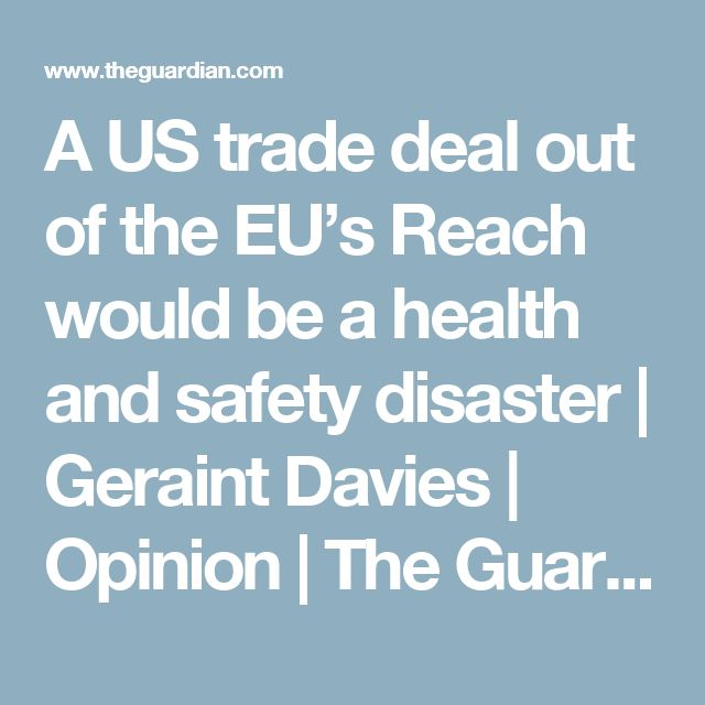 A US trade deal out of the EU's Reach would be a health and safety disaster   Geraint Davies   Opinion   The Guardian