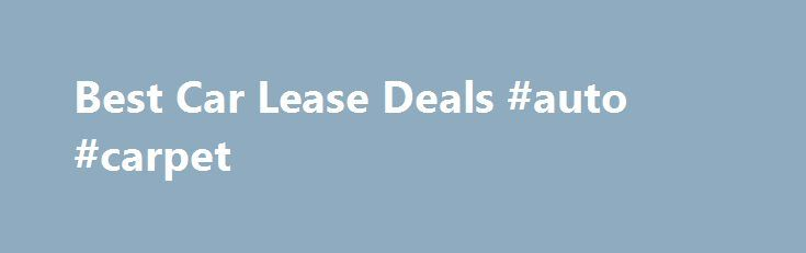 Best Car Lease Deals #auto #carpet http://india.remmont.com/best-car-lease-deals-auto-carpet/  #auto leases # Looking for the best car lease deal that a dealer can give? You ve landed in the right place! Find No-Money Down, $160-a-month car leasing deal and it's our leasing discounts and car lease specials that make that happen. Request for a car leasing quotation on any new car and we will make sure that you have no doubts about getting the best car lease deals. Find guides and tips on…