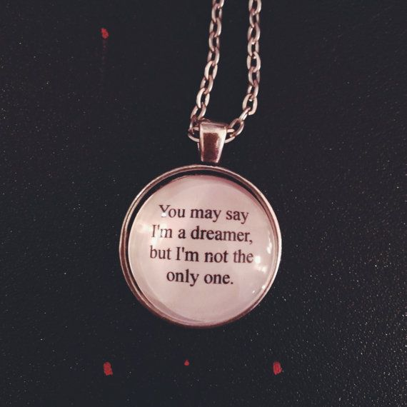 Check out this item in my Etsy shop https://www.etsy.com/listing/197929756/imagine-dreamer-lyric-quote-necklace