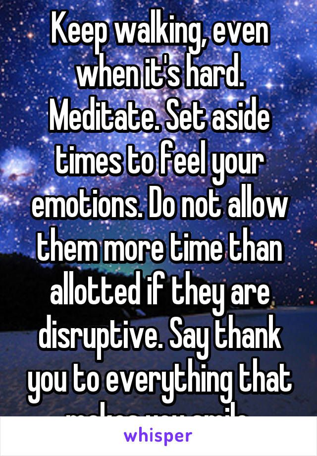 Whisper-Users-Share-Their-Advice-On-How-To-Battle-Depression: Keep walking, even when it's hard. Meditate. Set aside times to feel your emotions. Do not allow them more time than allotted if they are disruptive. Say thank you to everything that makes you smile.