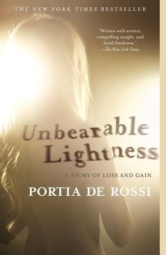 Unbearable Lightness: A Story of Loss and Gain by Portia de Rossi - In this searing, unflinchingly honest book, Portia de Rossi captures the complex emotional truth of what it is like when food, weight, and body image take priority over every other human impulse or action.