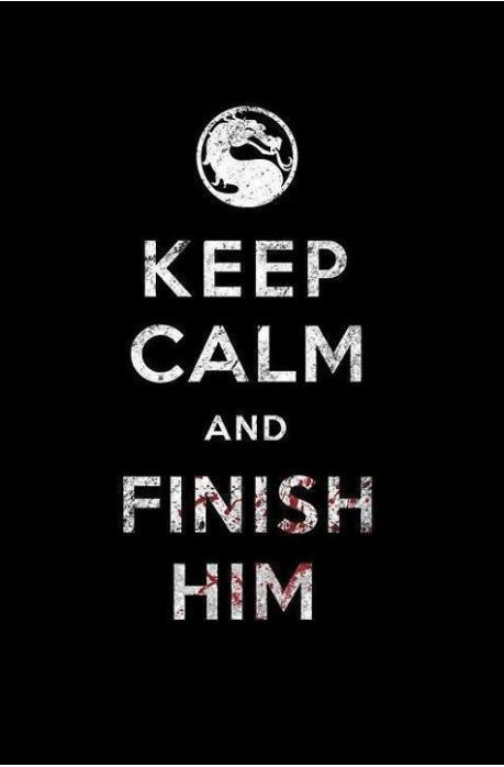 Keep calm and finish him.Mortalkombat