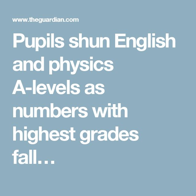 Pupils shun English and physics A-levels as numbers with highest grades fall…