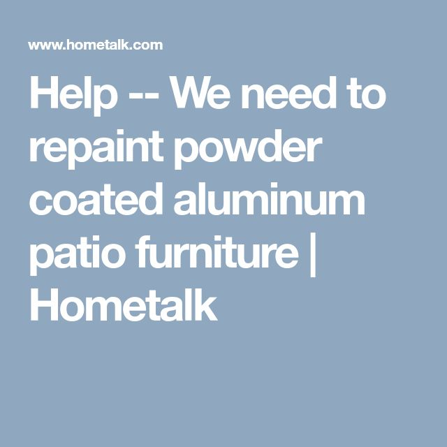 Help -- We need to repaint powder coated aluminum patio furniture | Hometalk