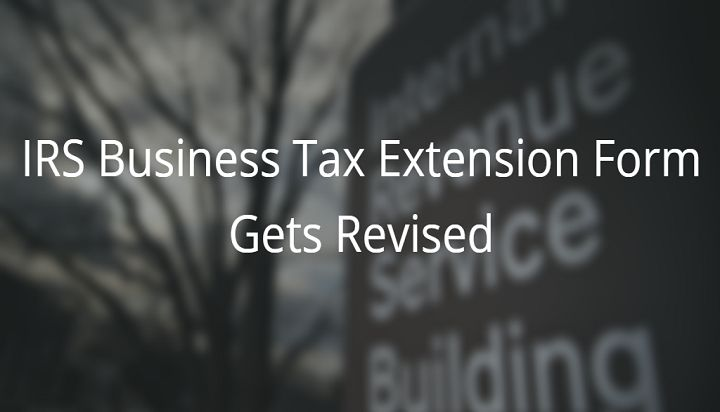 IRS has revised the business tax extension form 7004 to reflect the fact that businesses can now get automatic six months of extension.