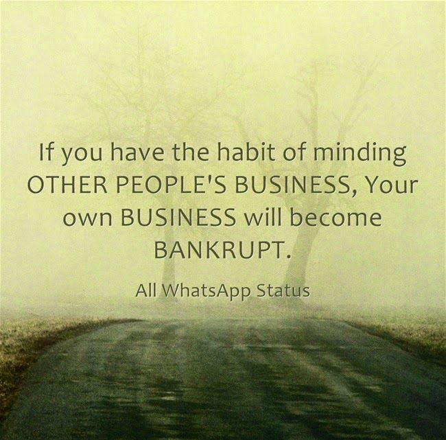 If you have the habit of minding OTHER PEOPLE'S BUSINESS,Your own BUSINESS will become BANKRUPT.