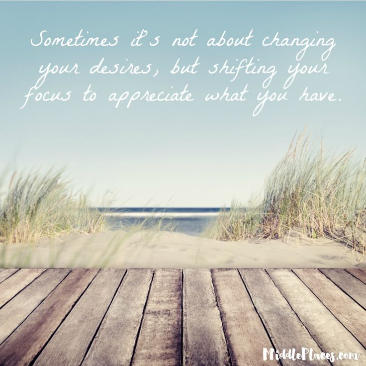 Sometimes it's not about changing your desires, but shifting your focus to appreciate what you have.