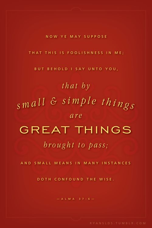 By small and simple things are great things brought to pass.  Alma 37:6   Happened again TODAY!: