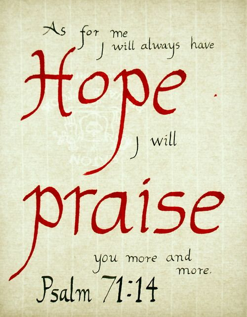 """As for me, I will always have hope; I will praise you more and more. My mouth will tell of your righteous deeds, of your saving acts all day long— though I know not how to relate them all. I will come and proclaim your mighty acts, Sovereign Lord; I will proclaim your righteous deeds, yours alone."" Psalm 71:14-16"
