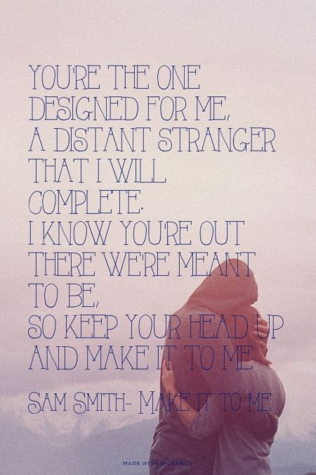 You're the one designed for me, A distant stranger that I will complete. I know you're out there we're meant to be, So keep your head up and make it to me - Sam Smith- Make it to me | Sammy made this with Spoken.ly