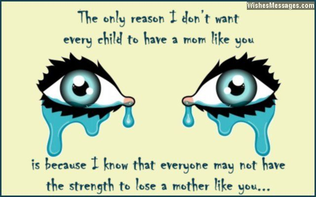 The only reason I don't want every child to have a mom like you... is because I know that everyone may not have the strength to lose a mother like you. via WishesMessages.com