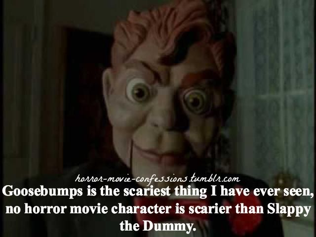 """horror-movie-confessions: """" """"Goosebumps is the scariest thing I have ever seen, no horror movie character is scarier than Slappy the Dummy."""" This dummy ruined my life """""""