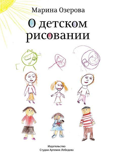 Книга Озеровой «О детском рисовании» расскажет родителям, как трактовать детские рисунки, чего бояться и как реагировать на зашифрованные сигналы карандаша.