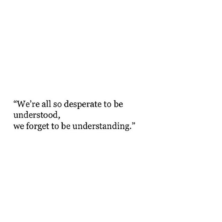 We're all so desperate to be understood, we forget to be understanding.