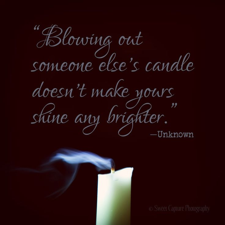 """""""Blowing out someone else's candle doesn't make yours shine any brighter."""" —Unknown"""