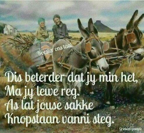 Dis beterder dat jy min het ma jy lewe reg...as lat jouse sakke knopstaan vannie sleg... __ⓠ Griekwa Gesegde/Wysheid #Afrikaans #RichmanPoorman #griekwakaans