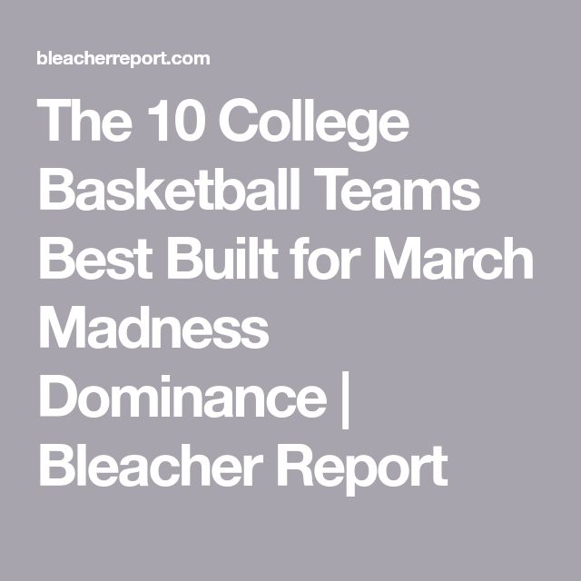 The 10 College Basketball Teams Best Built for March Madness Dominance | Bleacher Report
