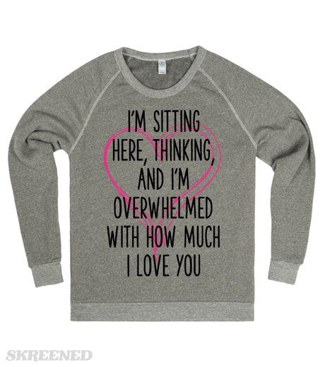 I'M SITTING HERE, THINKING, AND I'M OVERWHELMED WITH HOW MUCH I LOVE YOU  Printed on Skreened Sweatshirt