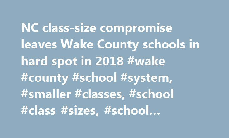NC class-size compromise leaves Wake County schools in hard spot in 2018 #wake #county #school #system, #smaller #classes, #school #class #sizes, #school #funding, http://wichita.remmont.com/nc-class-size-compromise-leaves-wake-county-schools-in-hard-spot-in-2018-wake-county-school-system-smaller-classes-school-class-sizes-school-funding/  # April 25, 2017 7:14 PM Schools get reprieve from NC mandate. Next challenge: finding classroom space Wake County may have dodged a bullet this year, but…