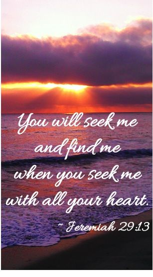 """""""You will seek me and find me when you seek me with all your heart."""" ~ Jeremiah 29:13"""