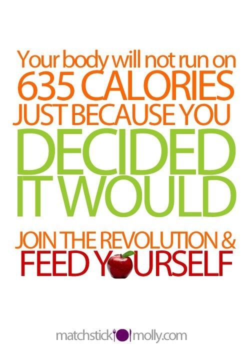 Your body will not run on 635 calories just because you decided it would. Join the Revolution & Feed Yourself!: Body, Fitness, Weight Loss, Lose Weight, Food, Motivation, Healthy, Weightloss