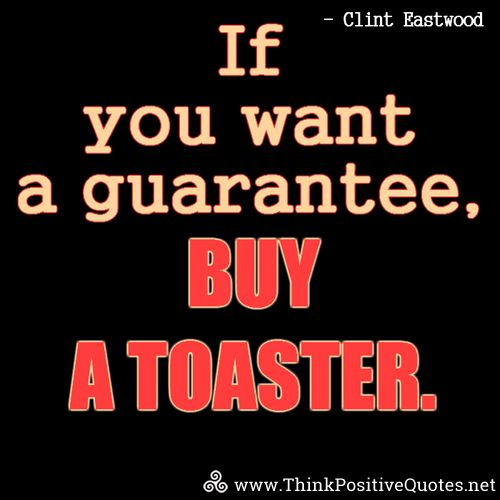 If you want a guarantee, buy a toaster. Clint Eastwood #quotes #quoteoftheday